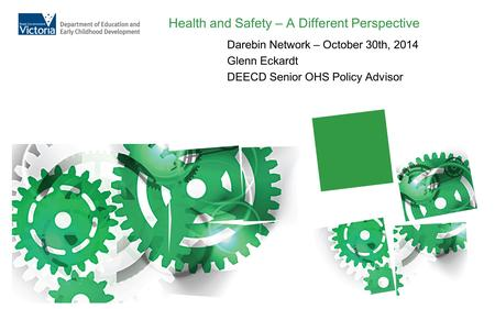 Health and Safety – A Different Perspective Darebin Network – October 30th, 2014 Glenn Eckardt DEECD Senior OHS Policy Advisor.