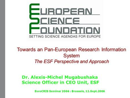 Towards an Pan-European Research Information System The ESF Perspective and Approach Dr. Alexis-Michel Mugabushaka Science Officer in CEO Unit, ESF EuroCRIS.