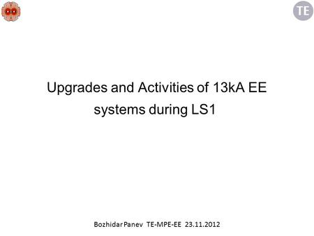 Upgrades and Activities of 13kA EE systems during LS1 Bozhidar Panev TE-MPE-EE 23.11.2012.