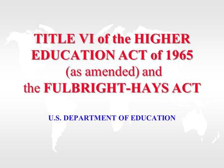 TITLE VI of the HIGHER EDUCATION ACT of 1965 (as amended) and the FULBRIGHT-HAYS ACT U.S. DEPARTMENT OF EDUCATION.