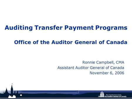 Office of the Auditor General of Canada Auditing Transfer Payment Programs Office of the Auditor General of Canada Ronnie Campbell, CMA Assistant Auditor.