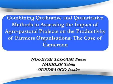 Page 1 NGUETSE TEGOUM Pierre NAKELSE Tebila OUEDRAOGO Issaka Combining Qualitative and Quantitative Methods in Assessing the Impact of Agro-pastoral Projects.