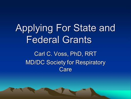 Applying For State and Federal Grants Carl C. Voss, PhD, RRT MD/DC Society for Respiratory Care.