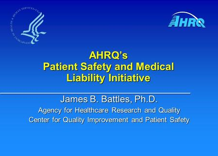 AHRQ's Patient Safety and Medical Liability Initiative James B. Battles, Ph.D. Agency for Healthcare Research and Quality Center for Quality Improvement.