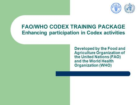 FAO/WHO CODEX TRAINING PACKAGE Enhancing participation in Codex activities Developed by the Food and Agriculture Organization of the United Nations (FAO)