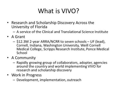 What is VIVO? Research and Scholarship Discovery Across the University of Florida – A service of the Clinical and Translational Science Institute A Grant.