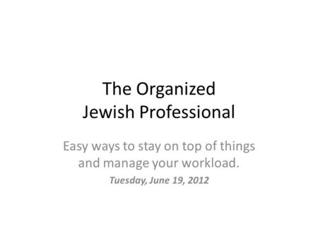 The Organized Jewish Professional Easy ways to stay on top of things and manage your workload. Tuesday, June 19, 2012.