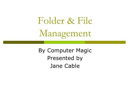 Folder & File Management By Computer Magic Presented by Jane Cable.