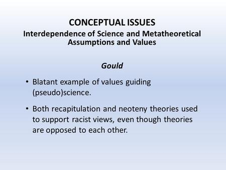 CONCEPTUAL ISSUES Interdependence of Science and Metatheoretical Assumptions and Values Gould Blatant example of values guiding (pseudo)science. Both recapitulation.