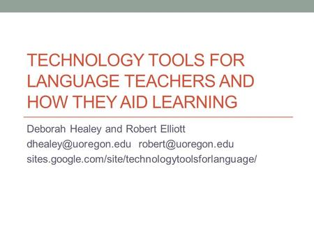 TECHNOLOGY TOOLS FOR LANGUAGE TEACHERS AND HOW THEY AID LEARNING Deborah Healey and Robert Elliott  sites.google.com/site/technologytoolsforlanguage/