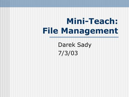 Mini-Teach: File Management Darek Sady 7/3/03. 2 File Sorting It is easier to organize your files if you can list them in ways that make sense to you.