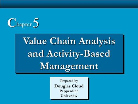 5-1 Value Chain Analysis and Activity-Based Management C hapter 5 Prepared by Douglas Cloud Pepperdine University.