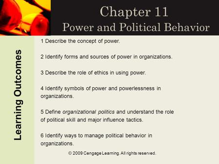 Learning Outcomes © 2009 Cengage Learning. All rights reserved. Chapter 11 Power and Political Behavior 1 Describe the concept of power. 2 Identify forms.
