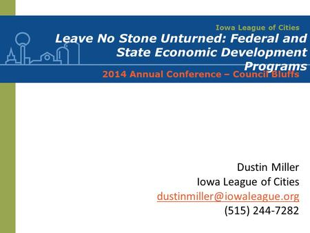 Iowa League of Cities Leave No Stone Unturned: Federal and State Economic Development Programs 2014 Annual Conference – Council Bluffs Dustin Miller Iowa.