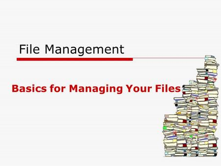 File Management Basics for Managing Your Files. What exactly is file management?  File management is the process of placing, naming, and organizing files.