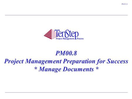 1 TenStep Project Management Process ™ PM00.8 PM00.8 Project Management Preparation for Success * Manage Documents *
