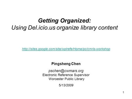 1 Getting Organized: Using Del.icio.us organize library content Pingsheng Chen Electronic Reference Supervisor Worcester Public Library.