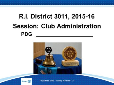 Presidents-elect Training Seminar | 1 R.I. District 3011, 2015-16 Session: Club Administration PDG ____________________.
