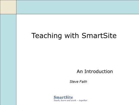Teaching with SmartSite An Introduction Steve Faith.