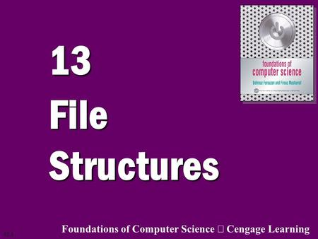 13.1 13 File Structures Foundations of Computer Science  Cengage Learning.