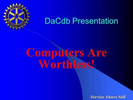 DaCdb Presentation DaCdb Presentation Computers Are Worthless! Service Above Self.