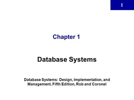 1 Chapter 1 Database Systems Database Systems: Design, Implementation, and Management, Fifth Edition, Rob and Coronel.