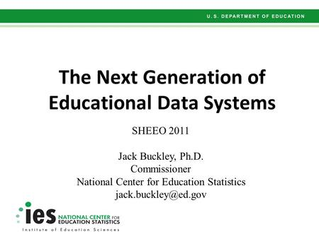 The Next Generation of Educational Data Systems SHEEO 2011 Jack Buckley, Ph.D. Commissioner National Center for Education Statistics