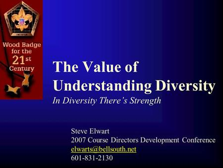 The Value of Understanding Diversity In Diversity There's Strength Steve Elwart 2007 Course Directors Development Conference 601-831-2130.