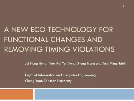 A NEW ECO TECHNOLOGY FOR FUNCTIONAL CHANGES AND REMOVING TIMING VIOLATIONS Jui-Hung Hung, Yao-Kai Yeh,Yung-Sheng Tseng and Tsai-Ming Hsieh Dept. of Information.