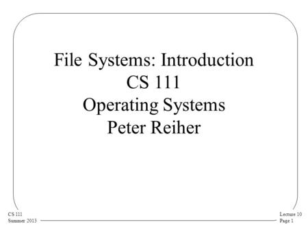 Lecture 10 Page 1 CS 111 Summer 2013 File Systems: Introduction CS 111 Operating Systems Peter Reiher.