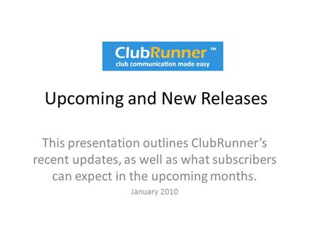 Upcoming and New Releases This presentation outlines ClubRunner's recent updates, as well as what subscribers can expect in the upcoming months. January.