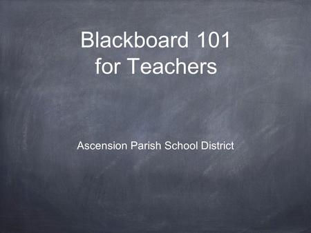 Blackboard 101 for Teachers Ascension Parish School District.