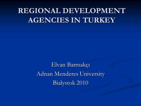 REGIONAL DEVELOPMENT AGENCIES IN TURKEY Elvan Barmakçı Adnan Menderes University Bialystok 2010.