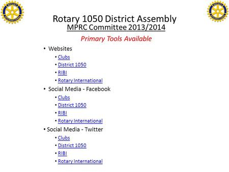 Rotary 1050 District Assembly MPRC Committee 2013/2014 Primary Tools Available Websites Clubs District 1050 RIBI Rotary International Social Media - Facebook.