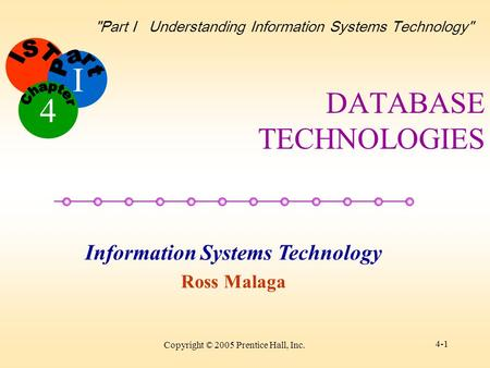 I Information Systems Technology Ross Malaga 4 Part I Understanding Information Systems Technology Copyright © 2005 Prentice Hall, Inc. 4-1 DATABASE.