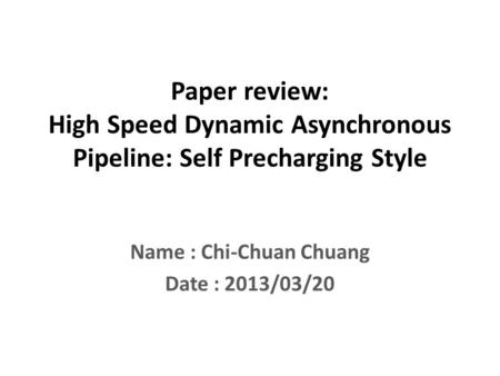 Paper review: High Speed Dynamic Asynchronous Pipeline: Self Precharging Style Name : Chi-Chuan Chuang Date : 2013/03/20.