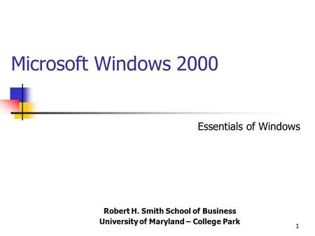 1 Microsoft Windows 2000 Robert H. Smith School of Business University of Maryland – College Park Essentials of Windows.