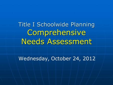 Title I Schoolwide Planning Comprehensive Needs Assessment Wednesday, October 24, 2012.
