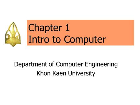 Chapter 1 Intro to Computer Department of Computer Engineering Khon Kaen University.