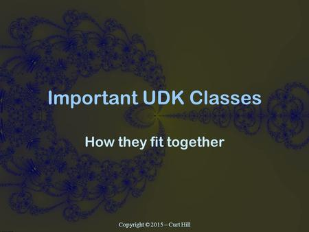 Important UDK Classes How they fit together Copyright © 2015 – Curt Hill.