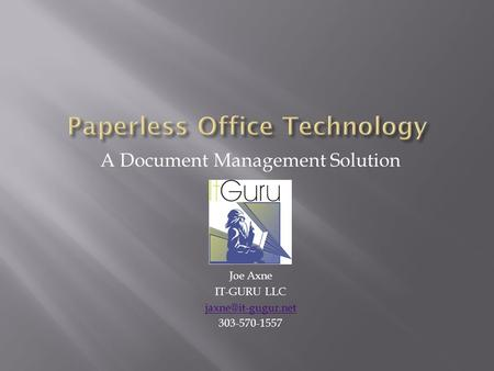 A Document Management Solution Joe Axne IT-GURU LLC 303-570-1557.