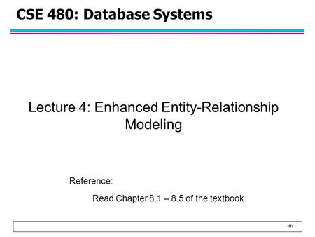 1 CSE 480: Database Systems Lecture 4: Enhanced Entity-Relationship Modeling Reference: Read Chapter 8.1 – 8.5 of the textbook.