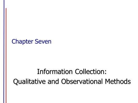 Chapter Seven Information Collection: Qualitative and Observational Methods.