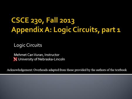 Acknowledgement: Overheads adapted from those provided by the authors of the textbook Logic Circuits Mehmet Can Vuran, Instructor University of Nebraska-Lincoln.