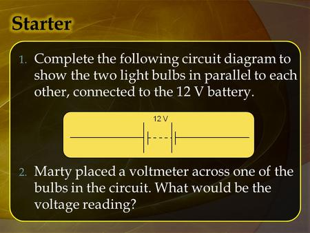 1. Complete the following circuit diagram to show the two light bulbs in parallel to each other, connected to the 12 V battery. 2. Marty placed a voltmeter.