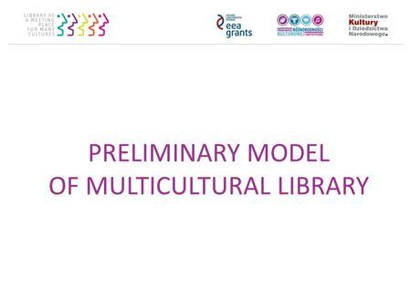 PRELIMINARY MODEL OF MULTICULTURAL LIBRARY. Framework of the model Pillars of multicultural library: Cooperation Inclusion Strengthening Visibility Ways.