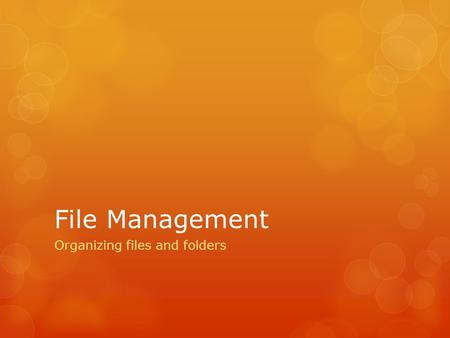 File Management Organizing files and folders. In this tutorial you will learn how to:  Create folders  Name files and folders  Organize your files.