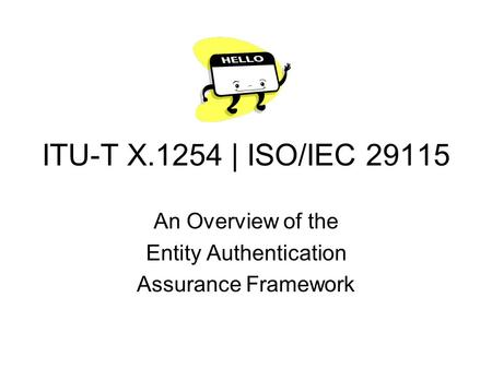 ITU-T X.1254 | ISO/IEC 29115 An Overview of the Entity Authentication Assurance Framework.