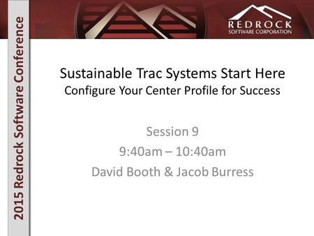 2015 Redrock Software Conference Sustainable Trac Systems Start Here Configure Your Center Profile for Success Session 9 9:40am – 10:40am David Booth &