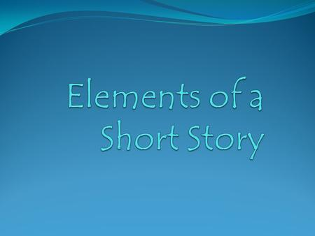 OBJECTIVES NCSCS Goal 5 Identify elements of a short story Define elements of a short story Demonstrate mastery of short story elements.